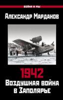 1942. Воздушная война в Заполярье. Книга первая (1 января – 30 июня).