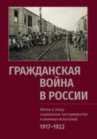 Гражданская война в России: Жизнь в эпоху социальных экспериментов и военных испытаний. 1917–1922