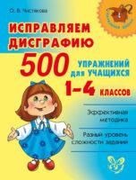 Исправляем дисграфию. 500 упражнений для учащихся 1–4 классов