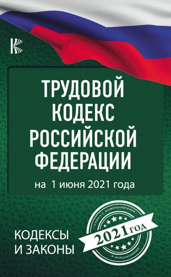 Трудовой кодекс Российской Федерации на 1 июня 2021 год