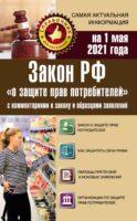 Закон РФ «О защите прав потребителей» с комментариями к закону и образцами заявлений на 1 мая 2021 года