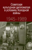Советская культурная дипломатия в условиях Холодной войны. 1945-1989