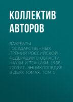 Лауреаты Государственных премий Российской Федерации в области науки и техники. 1988–2003. Том 1