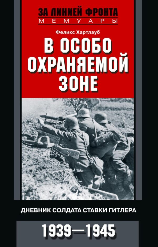 В особо охраняемой зоне. Дневник солдата ставки Гитлера. 1939– 1945