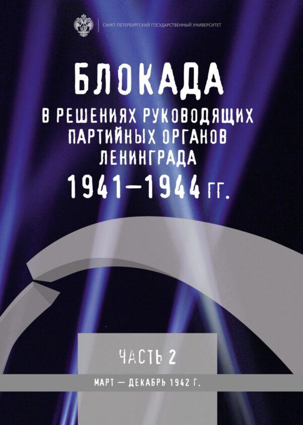 Блокада в решениях руководящих партийных органов Ленинграда. 1941–1944 гг. Часть II. Март – декабрь 1942 г.