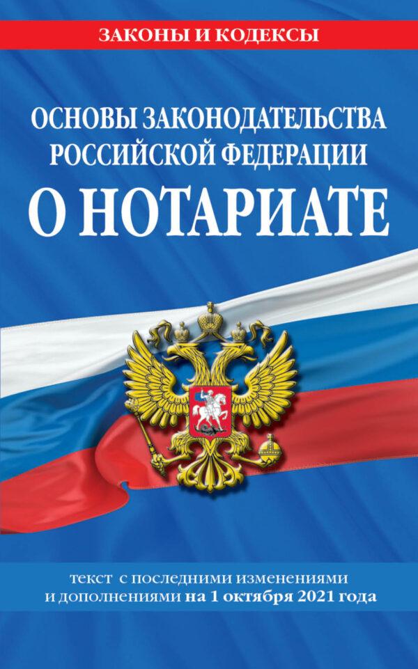 Основы законодательства Российской Федерации о нотариате. Текст с последними изменениями и дополнениями на 1 октября 2021 года