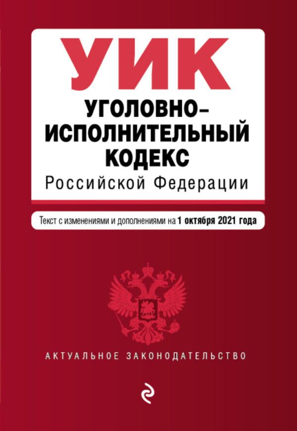 Уголовно-исполнительный кодекс Российской Федерации. Текст с изменениями и дополнениями на 1 октября 2021 года